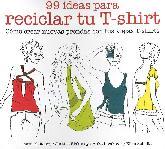 99 ideas para reciclar tu T-Shirt. Como crear nuevas prendas con tus viejas t-shirts