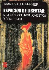 Espacios de Libertad : Mujeres, Violencia Domestica y Resistencia